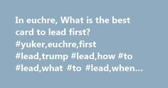 In euchre, What is the best card to lead first? #yuker,euchre,first #lead,trump #lead,how #to #lead,what #to #lead,when #to #lead #trump http://lexingtone.remmont.com/in-euchre-what-is-the-best-card-to-lead-first-yukereuchrefirst-leadtrump-leadhow-to-leadwhat-to-leadwhen-to-lead-trump/  # What Card should I Lead? page 1 One of the first questions new players frequently ask is 'having the first play, what card should I lead?' There are many different factors involved. Let's take a look at…