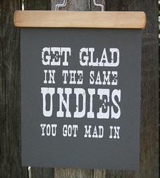 """Get Glad In The Same Undies You Got Mad"" Print"
