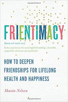 Frientimacy: How to Deepen Friendships for Lifelong Health and Happiness: Shasta Nelson: 9781580056076: Amazon.com: Books