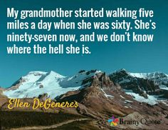 My grandmother started walking five miles a day when she was sixty. She's ninety-seven now, and we don't know where the hell she is. / Ellen DeGeneres