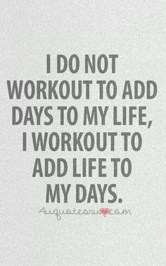 I do not workout to add days to my life, I workout to add life to my days. :) Fitness Motivation #fitness #motivation #fitspiration #fitspo #fit #sexy #strong #sweat #gym #jusdoit #workout #exercise #squats #run #cardio #lift #weights #inspirationquotes #health #wellbeing #inspiration #motivation #body building #positive #dreamoutloud #love #nutrition #crossfit #crossfit781 #beastsof781 #running #marathon #triathlon #training #transform #paleo #healthy #eatclean #workout #follow