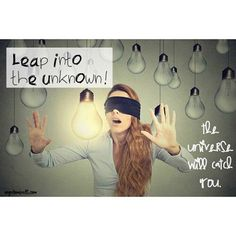 Leap into the unknown!  The universe will catch you.