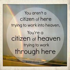"""You aren't a citizen of here trying to work into heaven. You're a citizen of heaven trying to work through here.""   Ann Voscamp"