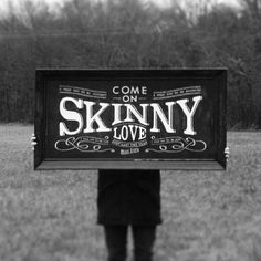 come on skinny love//