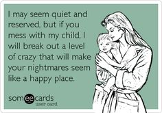 I may seem quiet and reserved, but if you mess with my child, I will break out a level of crazy that will make your nightmares seem like a happy place.
