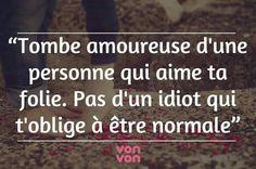 """""""Tombe amoureuse d'une personne qui aime ta folie. Pas d'un idiot qui t'oblige à être normale."""""""