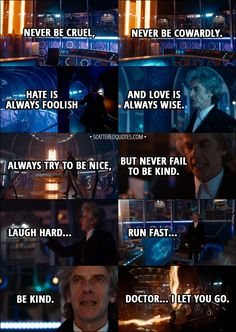 Quote from Doctor Who 11x00 - Twelfth Doctor: The silly old universe. The more I save it, the more it needs saving. It's a treadmill. Yes, yes, I know. They'll get it all wrong without me. I suppose one more lifetime wouldn't kill anyone. Well, except me. You wait a moment, Doctor. Let's get it right. I've got a few things to say to you. Basic stuff first. Never be cruel, never be cowardly... and never, ever eat pears! Remember... │ #DoctorWho #Quotes