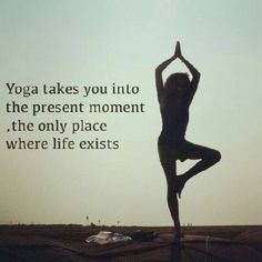 Yoga Takes You Into The Present Moment Only Place Where Life Exists