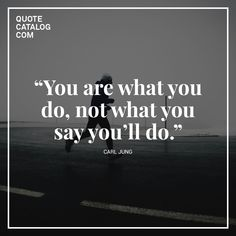 """""""You are what you do, not what you say you'll do."""" —  Carl Jung"""
