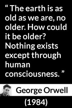 George Orwell - 1984 - The earth is as old as we are, no older. How could it be older? Nothing exists except through human consciousness. Dope Quotes, Words Quotes, Quotes Quotes, Qoutes, Sayings, Unique Quotes, Inspirational Quotes, George Orwell Quotes, Political Quotes