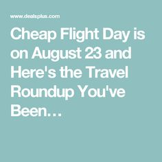 Cheap Flight Day is on August 23 and Here's the Travel Roundup You've Been…