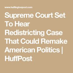 Supreme Court Set To Hear Redistricting Case That Could Remake American Politics | HuffPost