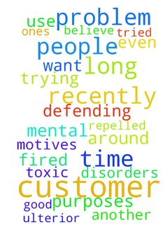 I have just recently had a problem with a long time -  I have just recently had a problem with a long time customer where I work who is extremely toxic. He tried to get me fired for defending myself while trying to help another customer. We have a few customers who I believe could have mental disorders, ulterior motives or just use people to their own purposes. I pray that these people will be repelled from me and even some be removed from me and be replaced with good customers that I can…