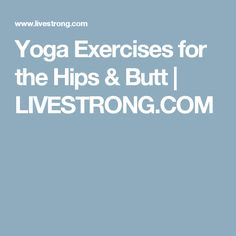 Yoga Exercises for the Hips & Butt | LIVESTRONG.COM