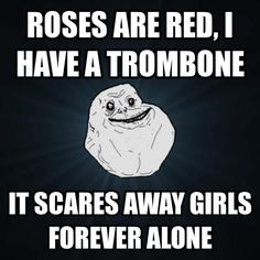 I do not doubt that the trombones in my band feel this way.