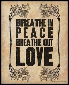 Focus on your breathing... Meditating today on filling my lungs, and my heart, with Peace and Love.