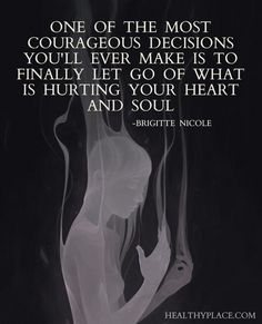 Positive Quote: One of the most courageous decisions you'll ever make is to finally let go of what is hurting your heart and soul. -Brigitte Nicole. www.HealthyPlace.com