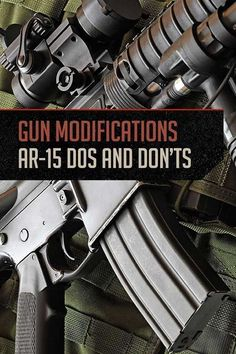Gun Modifications - AR-15 Dos and Don'ts | The Right Gun Modifications for your Intended Purpose By Gun Carrier http://guncarrier.com/gun-modifications-ar-15/