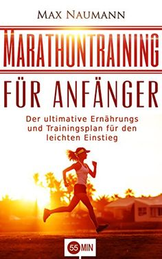 Marathontraining für Anfänger: Der ultimative Ernährungs- und Trainingsplan für den leichten Einstieg. (Marathon, Marathon Training, Marathon Trainingsplan, ... Laufen, Joggen, Laufen für Einsteiger)