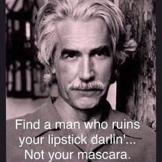 "Always loved Sam Elliott. ""Find a man who ruins your lipstick darlin'.not your mascara."" Always loved Sam Elliott. Find a man who ruins your lipstick darlin'.not your mascara. Great Quotes, Me Quotes, Funny Quotes, Inspirational Quotes, Motivational Quotes, Jolie Phrase, Good Thoughts, My Guy, Quotable Quotes"