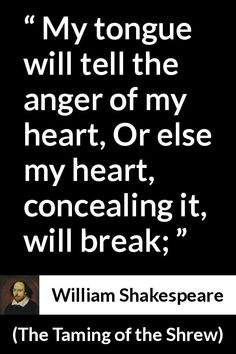 William Shakespeare - The Taming of the Shrew - My tongue will tell the anger of my heart, Or else my heart, concealing it, will break; William Shakespeare, Shakespeare Quotes, Words Quotes, Wise Words, Me Quotes, Strong Quotes, Attitude Quotes, Sayings, F Scott Fitzgerald