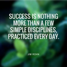 """Success is nothing more than a few simple disciplines, practiced every day."" - Jim Rohn"