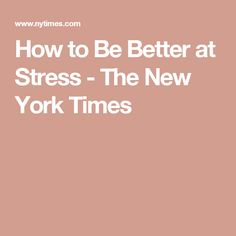 How to Be Better at Stress - The New York Times