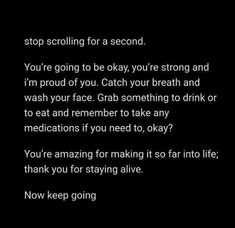 Stop Scrolling For A Second.  Your'e Going To Be Okay, You're Strong And I'm Proud Of You. Catch Your Breath And Wash Your Face. Grab Something To Drink Or To Eat And Remember To Take Any Medications If You Need To, Okay?  You're Amazing For Making It So Far Into Life; Thank You For Staying Alive.  Now Keep Going.