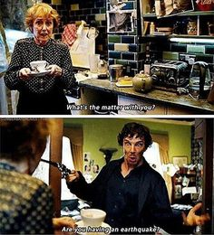 """What's the matter with you? Are you having an earthquake?"" - High #Sherlock and Mrs. Hudson ((Bahahahahahaha!))"