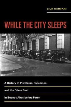 While the City Sleeps: A History of Pistoleros, Policemen, and the Crime Beat in Buenos Aires Before Peron