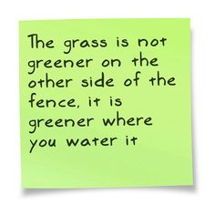 There are too many people out there that think the grass will be greener on the other side, that is not always the case. Your grass takes effort, just like anything in life.