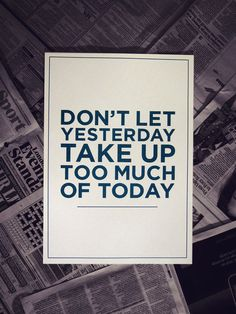 Let it go. Don't let yesterday take up too much of today...