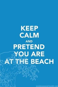 Keep Calm And Pretend You Were At The Beach