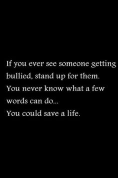 Save A Life. If you ever see someone getting bullied, stand up for them. You never know what a few words can do. You could save a life. Stop Bullying Speak Up, Stop Bullying Quotes, Anti Bullying, Bullying Facts, Bullying Activities, Cyber Bullying, Sad Love Quotes, True Quotes, Quotes To Live By