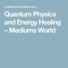Quantum Physics and Energy Healing – Mediums World