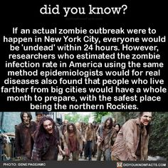 "did-you-kno: "" If an actual zombie outbreak were to happen in New York City, everyone would be 'undead' within 24 hours. However, researchers who estimated the zombie infection rate in America using the same method epidemiologists would for real..."