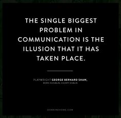 """""""The single biggest problem in communication is the illusion that it has taken place."""" - George Bernard Shaw"""