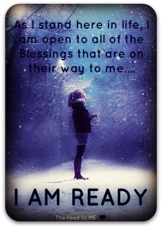 As I stand here in life I am open to all of the blessings that are on their way to me. I am ready.