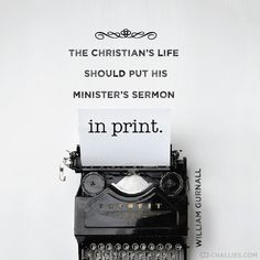 """""""The Christian's life should put his minister's sermon in print."""" (William Gurnall)"""