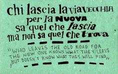 Chi lascia la via vecchia per la nuova sa quel che lascia ma non sa quel che trova - Who leaves the old road for the new one knows what they leave but doesn't know what they will find.