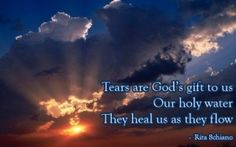 SYMPATHY - Tears are God's gift to us. our Holy water. they heal us as they flow. Love The Lord, Gods Love, Love Of My Life, Sympathy Quotes, Condolences Quotes, Tears In Heaven, Grieving Quotes, Grief Loss, Love Never Dies