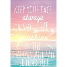 favorite quote: Keep your face always to the sunshine and the shadows will fall behind you.