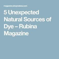 5 Unexpected Natural Sources of Dye – Rubina Magazine