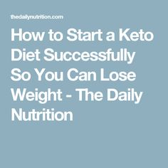 How to Start a Keto Diet Successfully So You Can Lose Weight - The Daily Nutrition