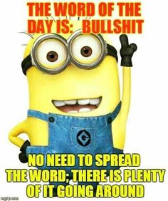 The word of the day is: Bullshit. No need to spread the word; there is plenty of it going around - minion