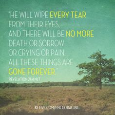 """""""He will wipe every tear from their eyes, and there will be no more death or sorrow or crying or pain. All these things are gone forever."""" - Revelation 21:4"""