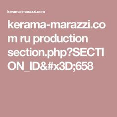 kerama-marazzi.com ru production section.php?SECTION_ID=658