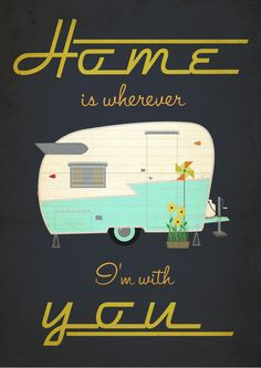 No matter how big or small, temporary or permanent, home is wherever I'm with you. If I ever buy a little trailer, this has got to go in it for art.