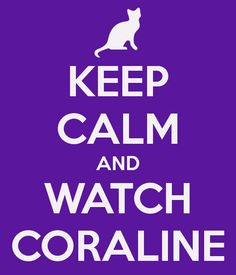 Keep calm and watch Coraline. ❣Julianne McPeters❣ no pin limits