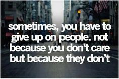 Sometimes, you have to give up on people   Not because you don't care but because they don't